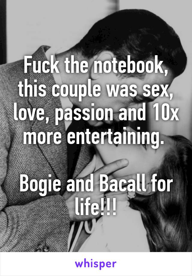 Fuck the notebook, this couple was sex, love, passion and 10x more entertaining.   Bogie and Bacall for life!!!