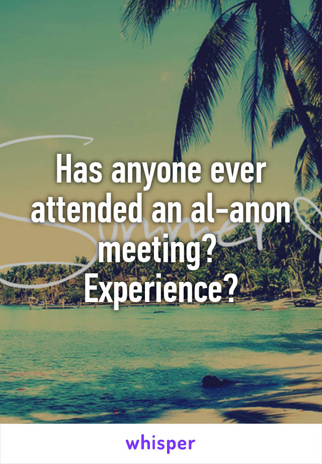 Has anyone ever attended an al-anon meeting?  Experience?