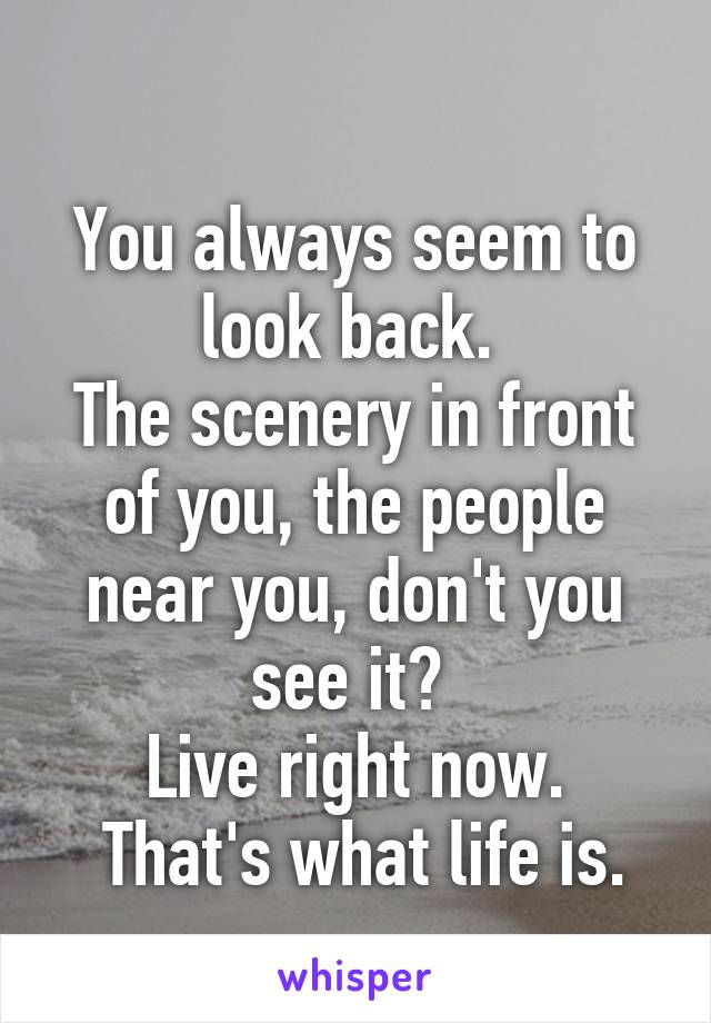 You always seem to look back.  The scenery in front of you, the people near you, don't you see it?  Live right now.  That's what life is.