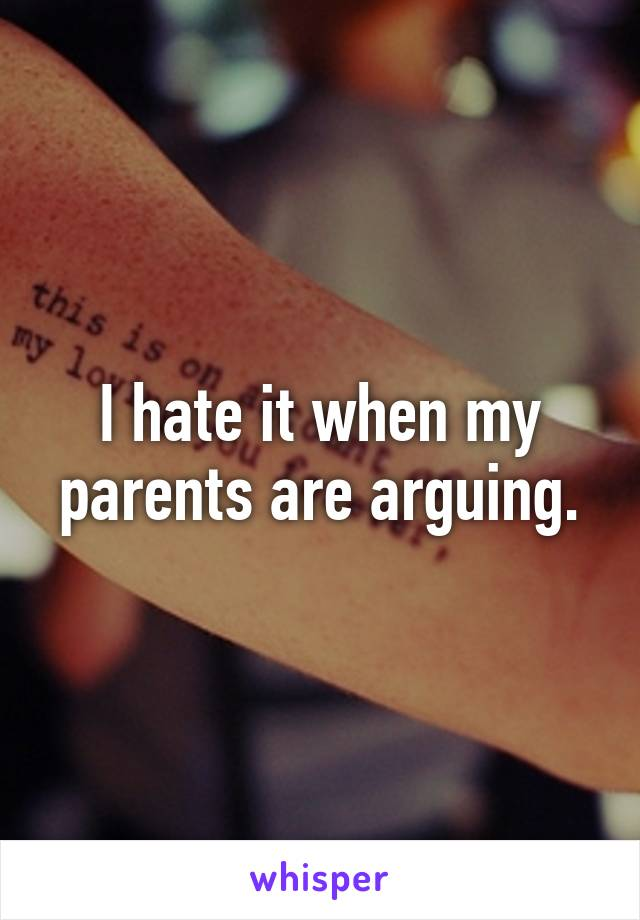 I hate it when my parents are arguing.