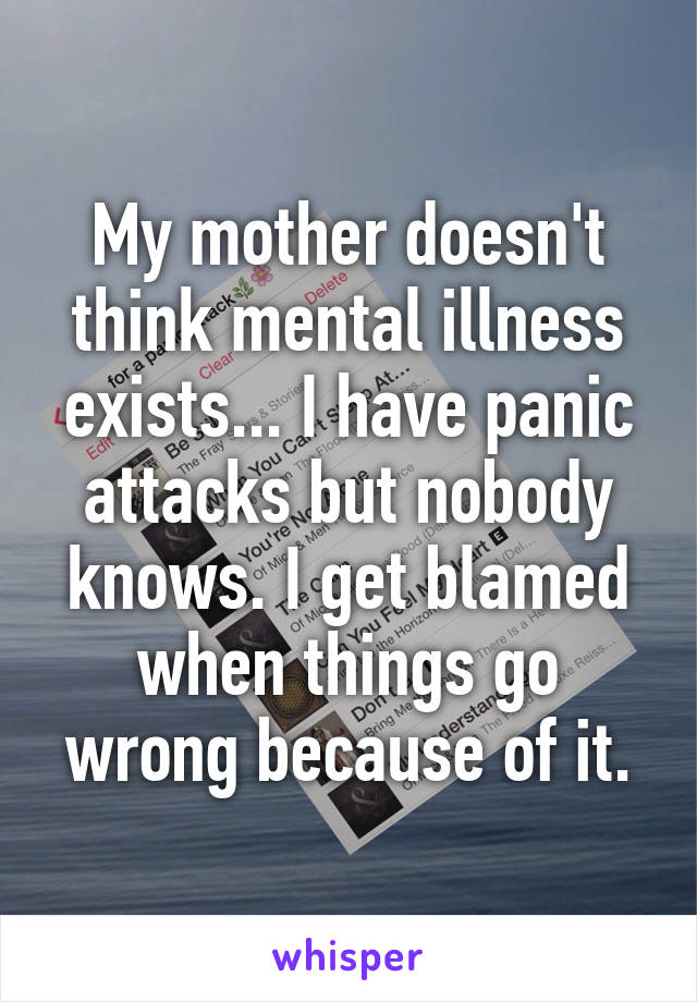 My mother doesn't think mental illness exists... I have panic attacks but nobody knows. I get blamed when things go wrong because of it.