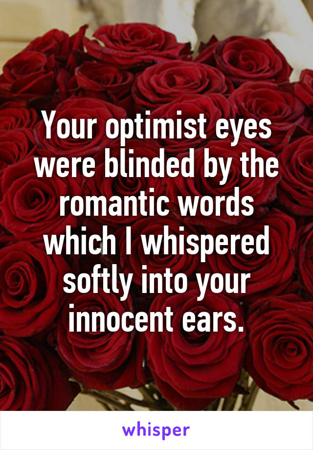 Your optimist eyes were blinded by the romantic words which I whispered softly into your innocent ears.