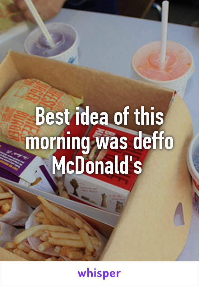 Best idea of this morning was deffo McDonald's