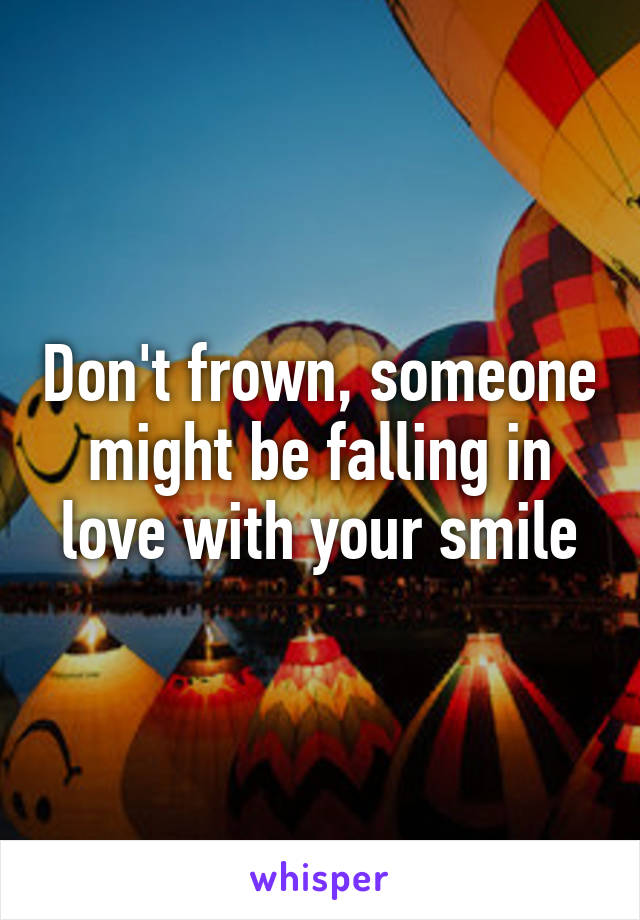 Don't frown, someone might be falling in love with your smile