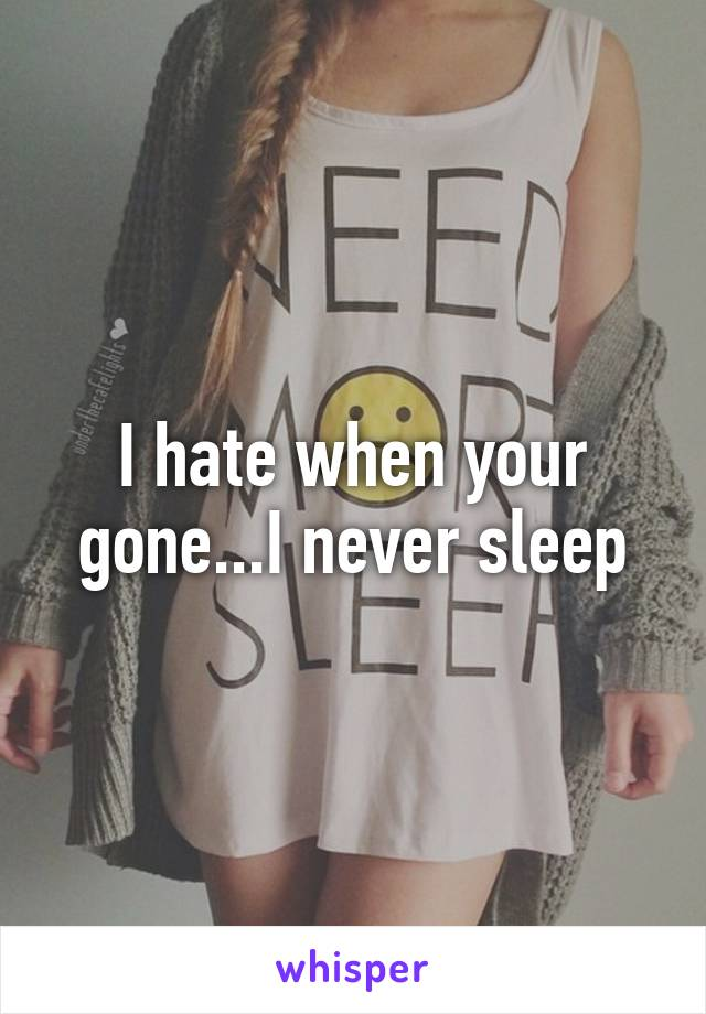 I hate when your gone...I never sleep