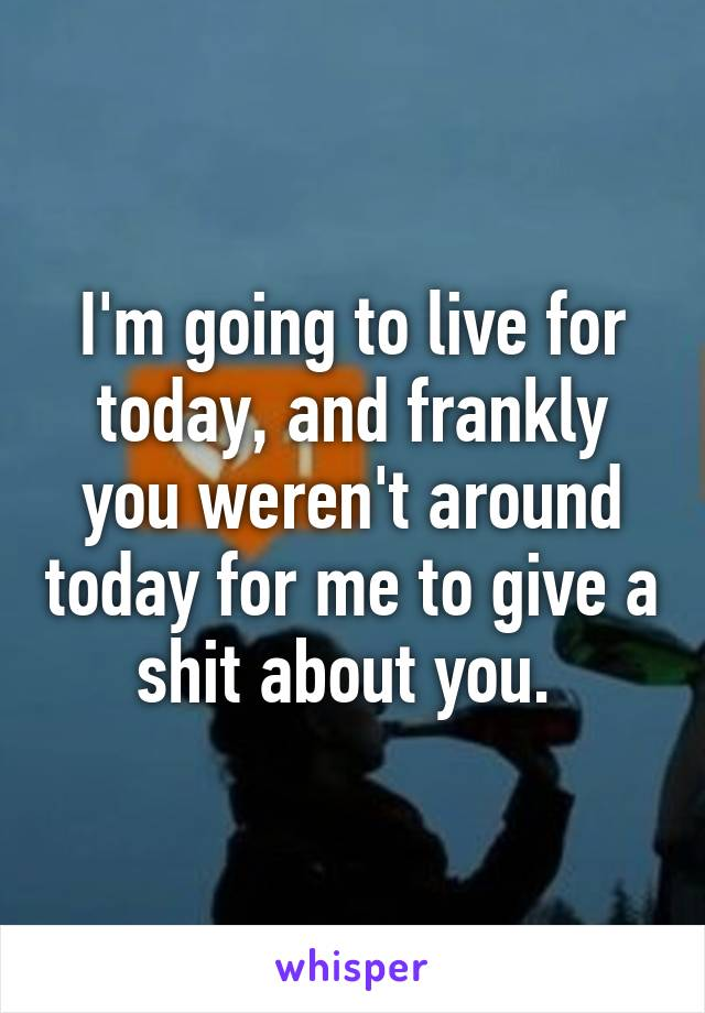 I'm going to live for today, and frankly you weren't around today for me to give a shit about you.