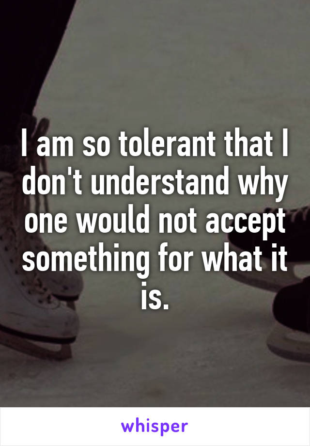 I am so tolerant that I don't understand why one would not accept something for what it is.