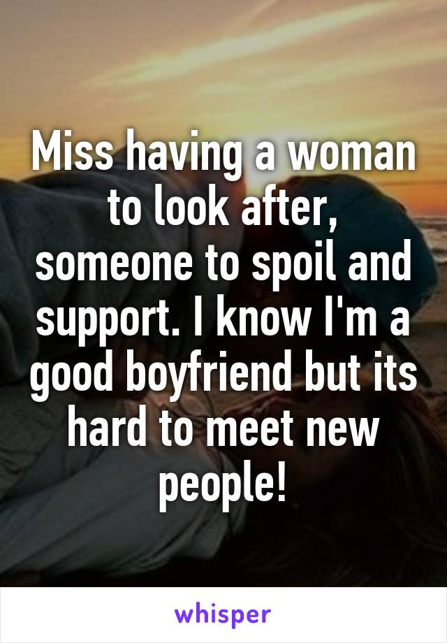Miss having a woman to look after, someone to spoil and support. I know I'm a good boyfriend but its hard to meet new people!
