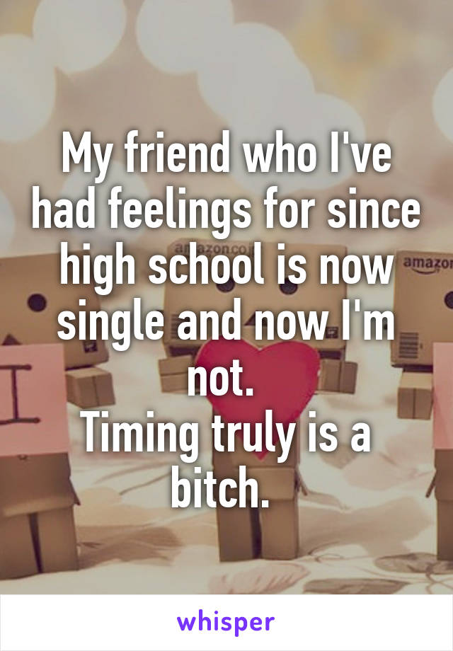 My friend who I've had feelings for since high school is now single and now I'm not.  Timing truly is a bitch.