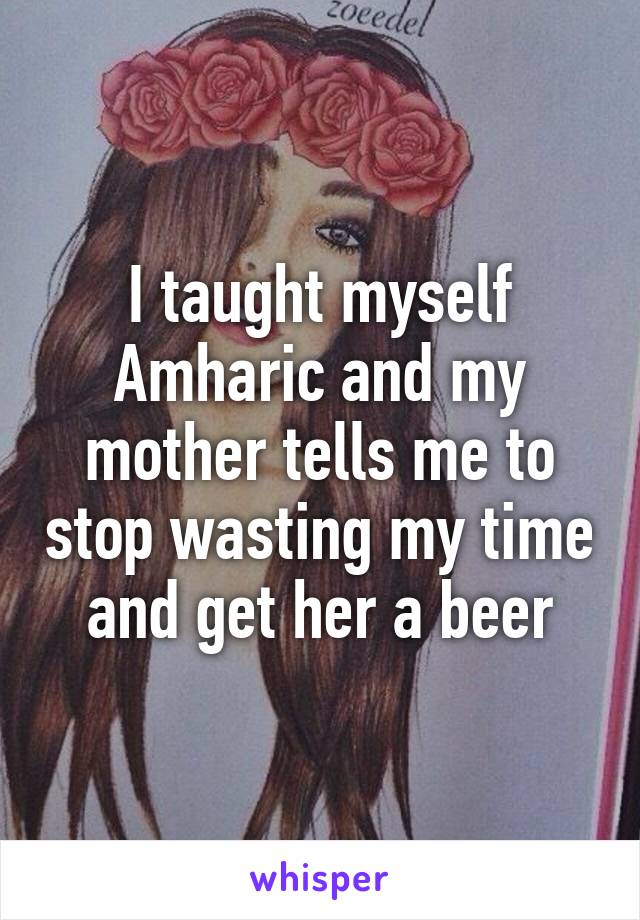 I taught myself Amharic and my mother tells me to stop wasting my time and get her a beer