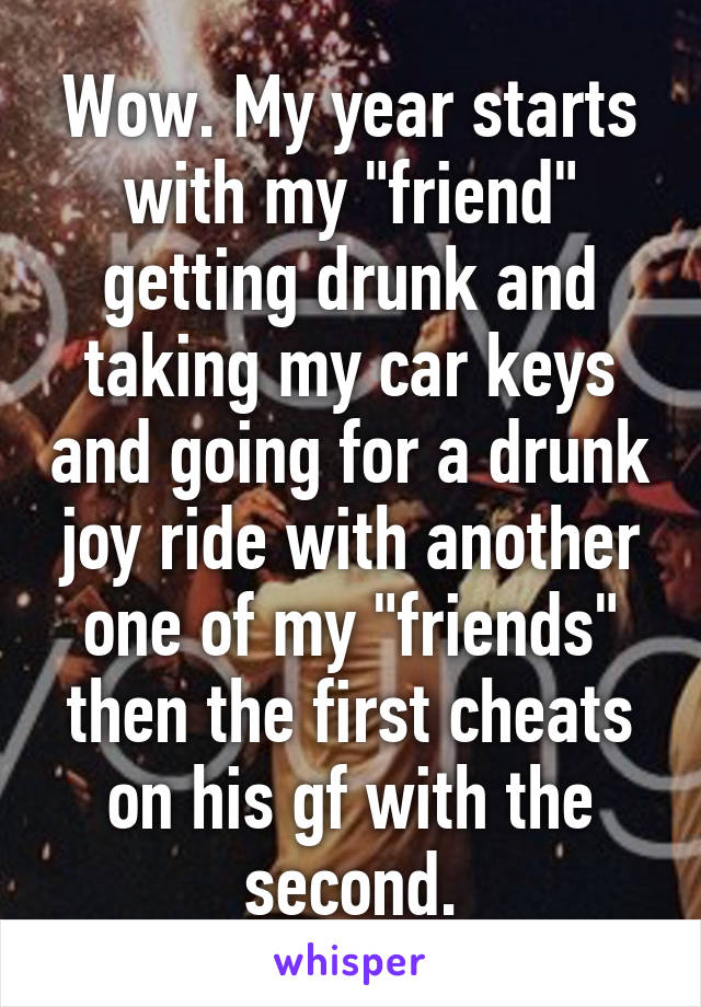 """Wow. My year starts with my """"friend"""" getting drunk and taking my car keys and going for a drunk joy ride with another one of my """"friends"""" then the first cheats on his gf with the second."""