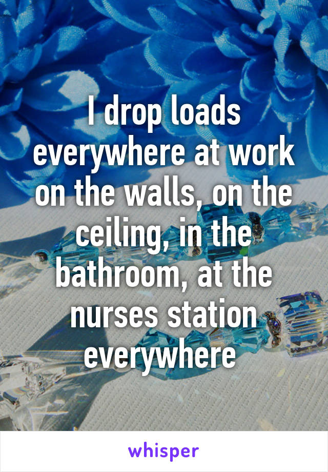 I drop loads everywhere at work on the walls, on the ceiling, in the bathroom, at the nurses station everywhere