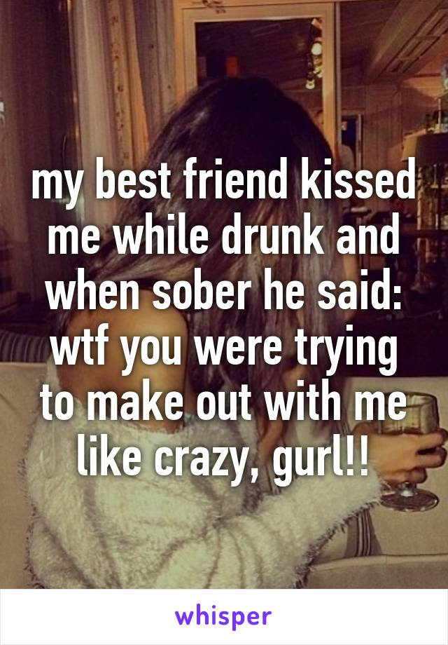 my best friend kissed me while drunk and when sober he said: wtf you were trying to make out with me like crazy, gurl!!
