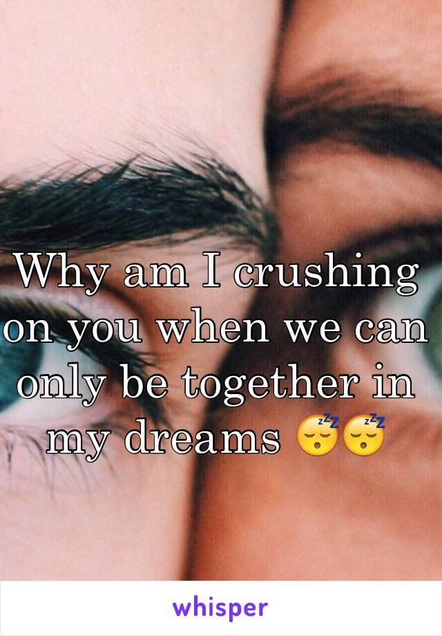 Why am I crushing on you when we can only be together in my dreams 😴😴