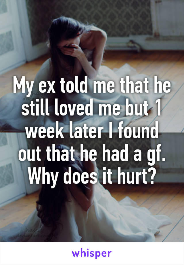 My ex told me that he still loved me but 1 week later I found out that he had a gf. Why does it hurt?