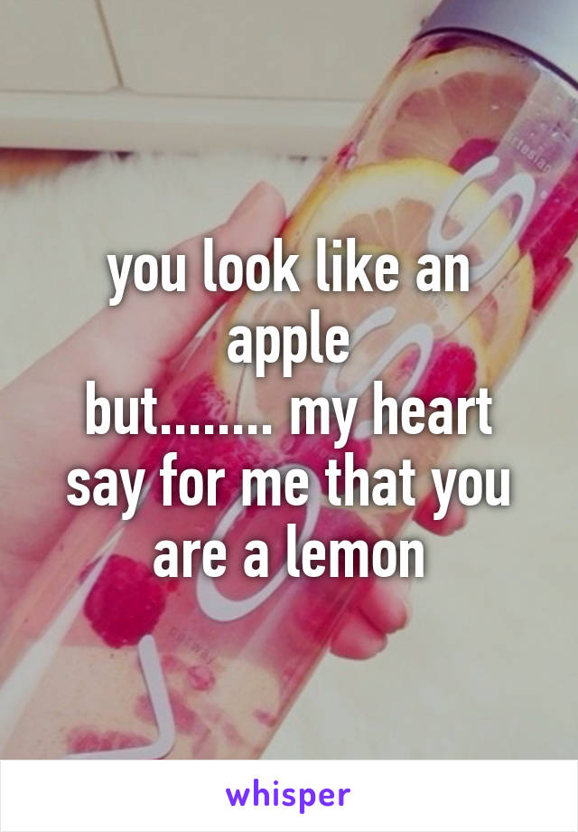 you look like an apple but........ my heart say for me that you are a lemon