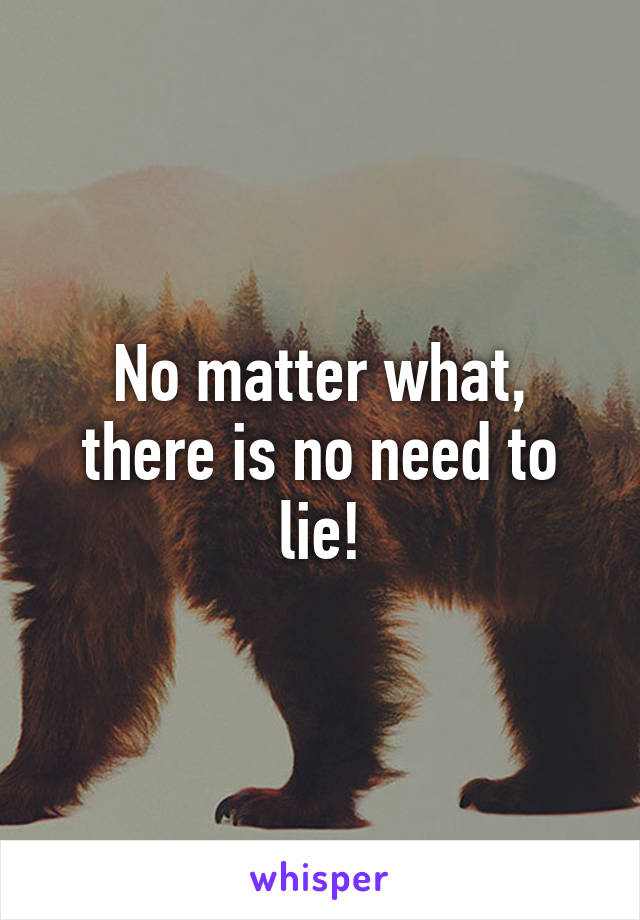 No matter what, there is no need to lie!