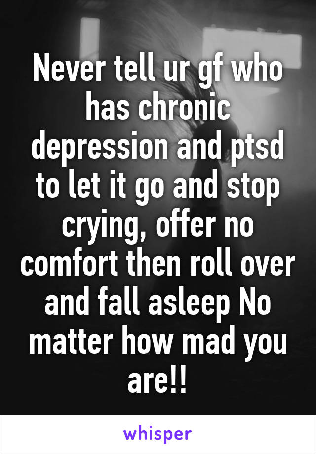 Never tell ur gf who has chronic depression and ptsd to let it go and stop crying, offer no comfort then roll over and fall asleep No matter how mad you are!!