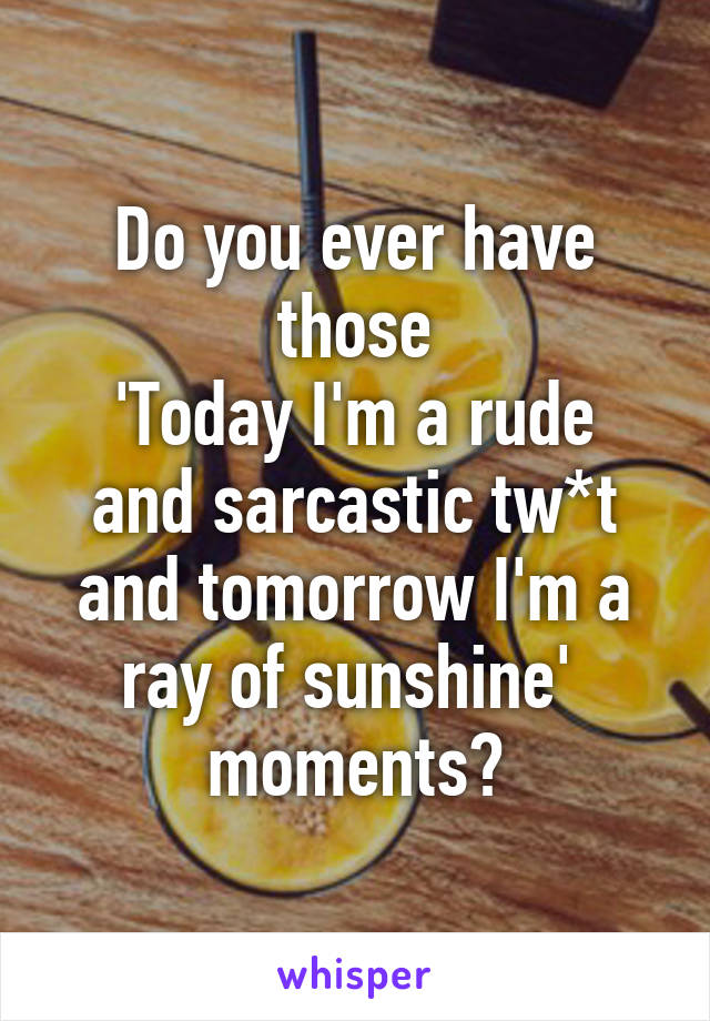 Do you ever have those 'Today I'm a rude and sarcastic tw*t and tomorrow I'm a ray of sunshine'  moments?