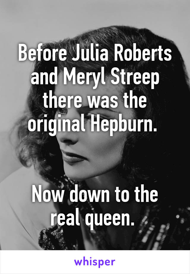 Before Julia Roberts and Meryl Streep there was the original Hepburn.    Now down to the real queen.