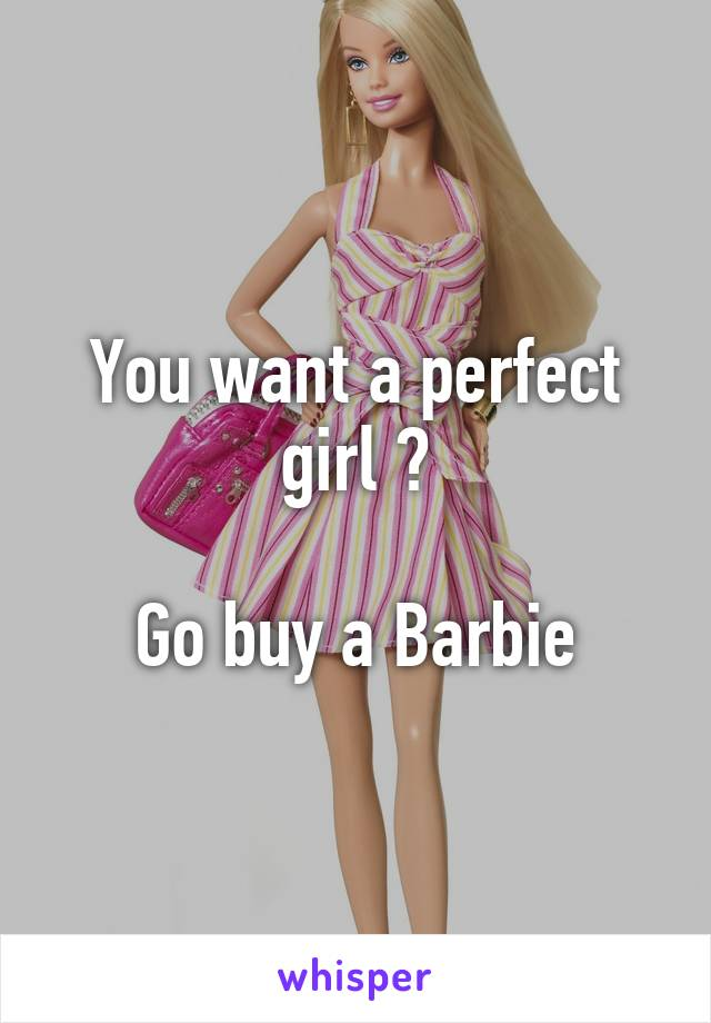You want a perfect girl ?  Go buy a Barbie