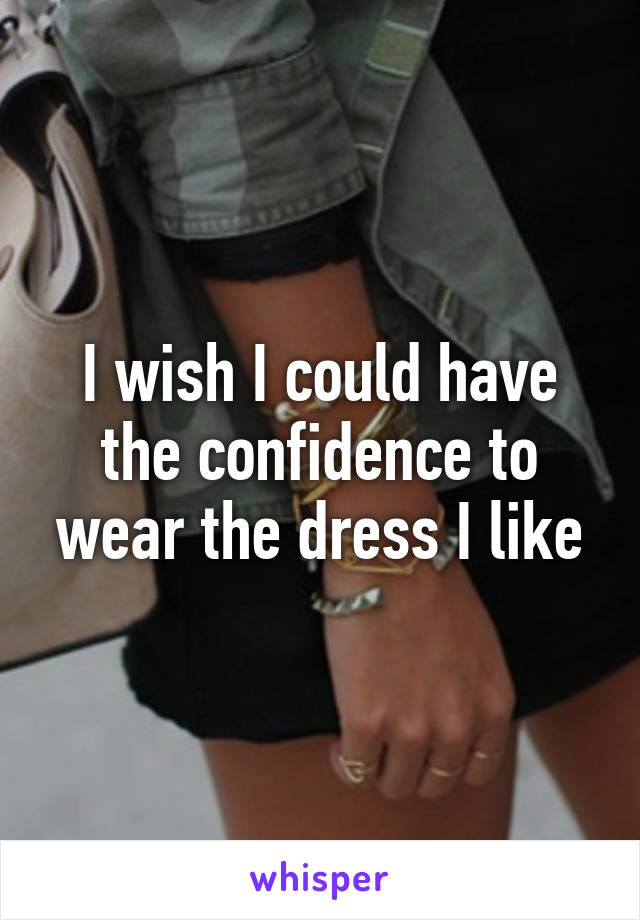 I wish I could have the confidence to wear the dress I like