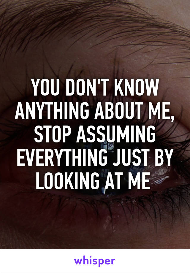 YOU DON'T KNOW ANYTHING ABOUT ME, STOP ASSUMING EVERYTHING JUST BY LOOKING AT ME