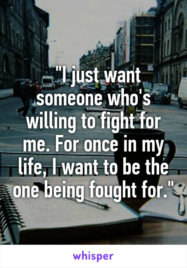 """""""I just want someone who's willing to fight for me. For once in my life, I want to be the one being fought for."""""""