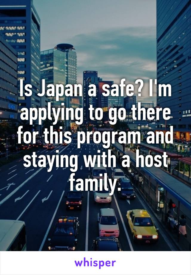 Is Japan a safe? I'm applying to go there for this program and staying with a host family.