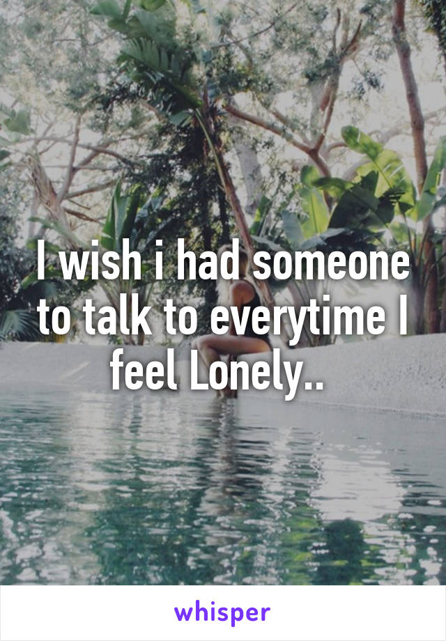 I wish i had someone to talk to everytime I feel Lonely..