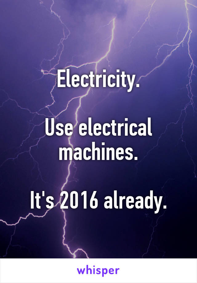 Electricity.  Use electrical machines.  It's 2016 already.