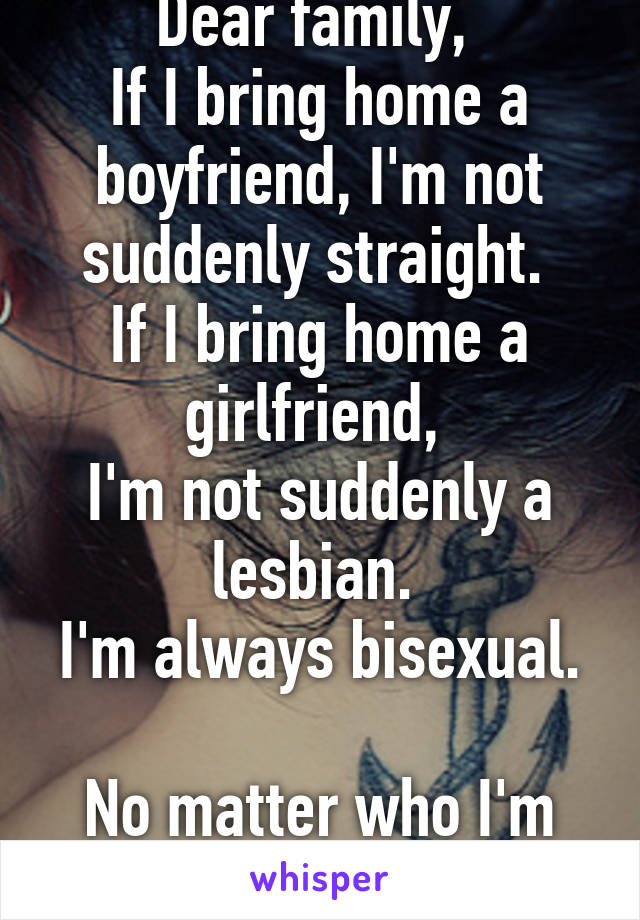 Dear family,  If I bring home a boyfriend, I'm not suddenly straight.  If I bring home a girlfriend,  I'm not suddenly a lesbian.  I'm always bisexual.  No matter who I'm fucking.