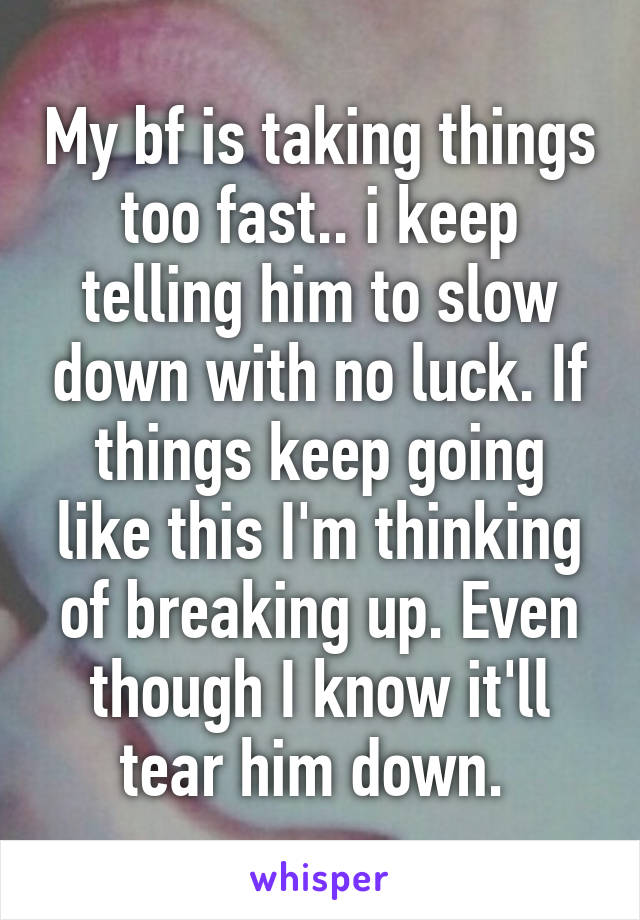 My bf is taking things too fast.. i keep telling him to slow down with no luck. If things keep going like this I'm thinking of breaking up. Even though I know it'll tear him down.