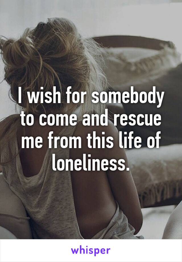 I wish for somebody to come and rescue me from this life of loneliness.