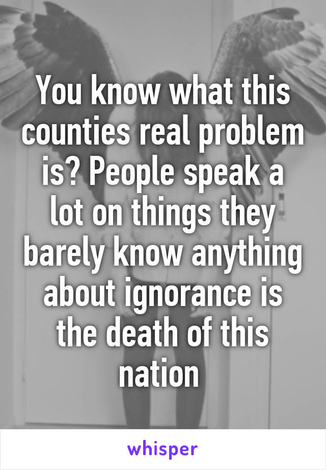 You know what this counties real problem is? People speak a lot on things they barely know anything about ignorance is the death of this nation