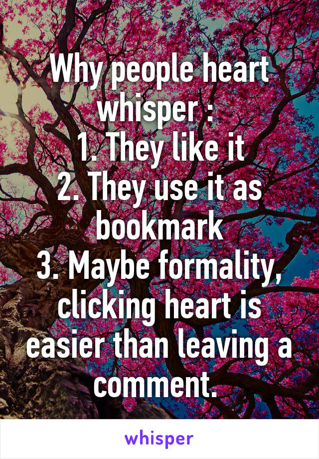Why people heart whisper :  1. They like it 2. They use it as bookmark 3. Maybe formality, clicking heart is easier than leaving a comment.