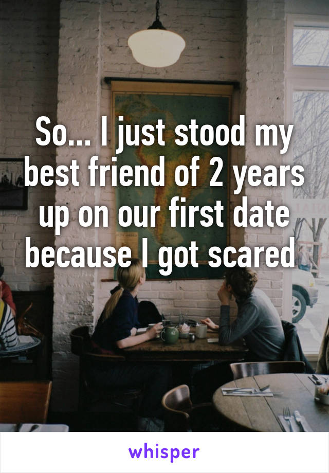 So... I just stood my best friend of 2 years up on our first date because I got scared
