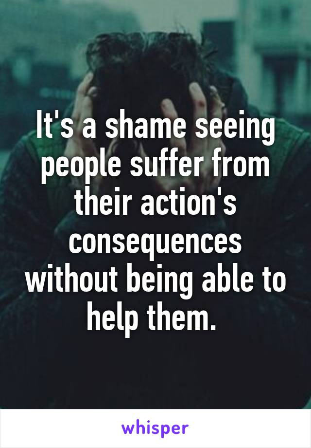 It's a shame seeing people suffer from their action's consequences without being able to help them.