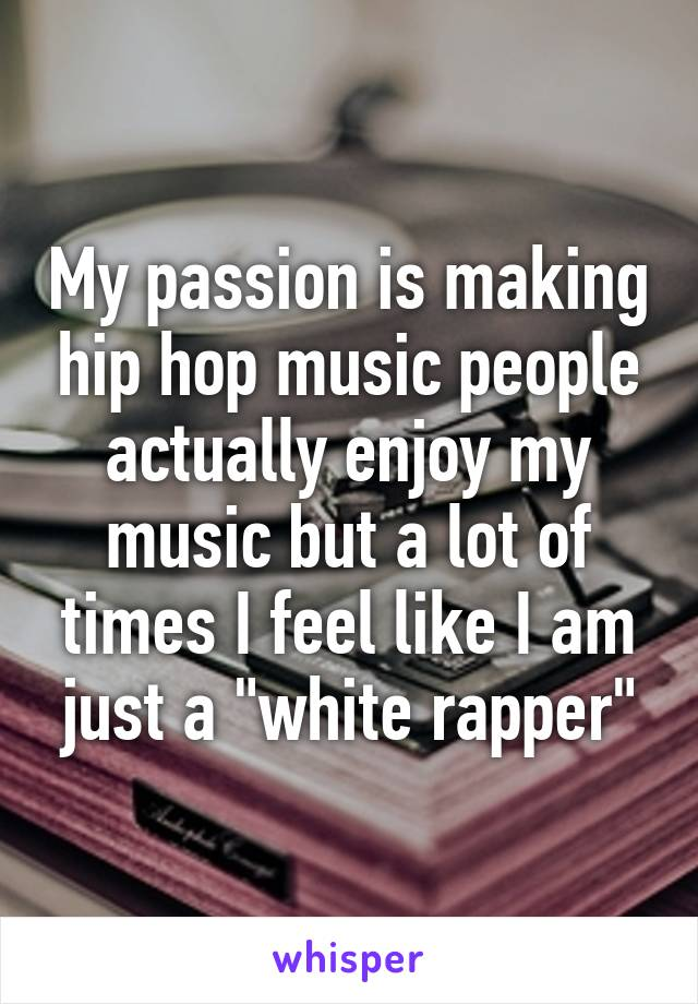 """My passion is making hip hop music people actually enjoy my music but a lot of times I feel like I am just a """"white rapper"""""""