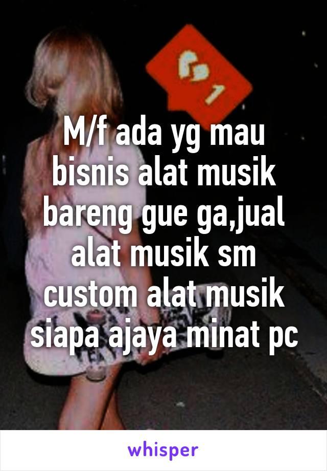 M/f ada yg mau bisnis alat musik bareng gue ga,jual alat musik sm custom alat musik siapa ajaya minat pc