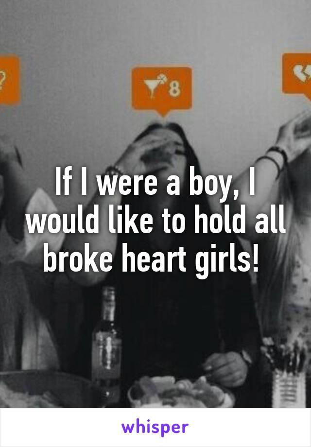 If I were a boy, I would like to hold all broke heart girls!