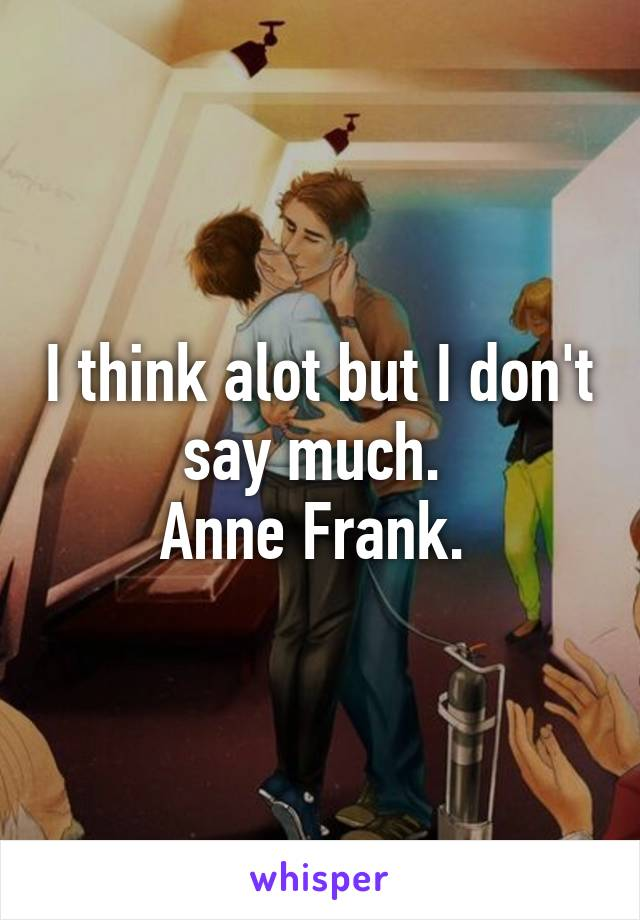 I think alot but I don't say much.  Anne Frank.