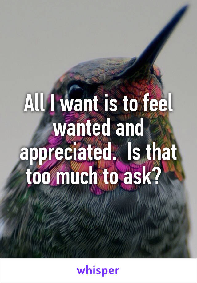 All I want is to feel wanted and appreciated.  Is that too much to ask?