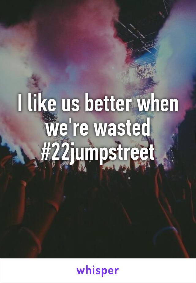 I like us better when we're wasted #22jumpstreet
