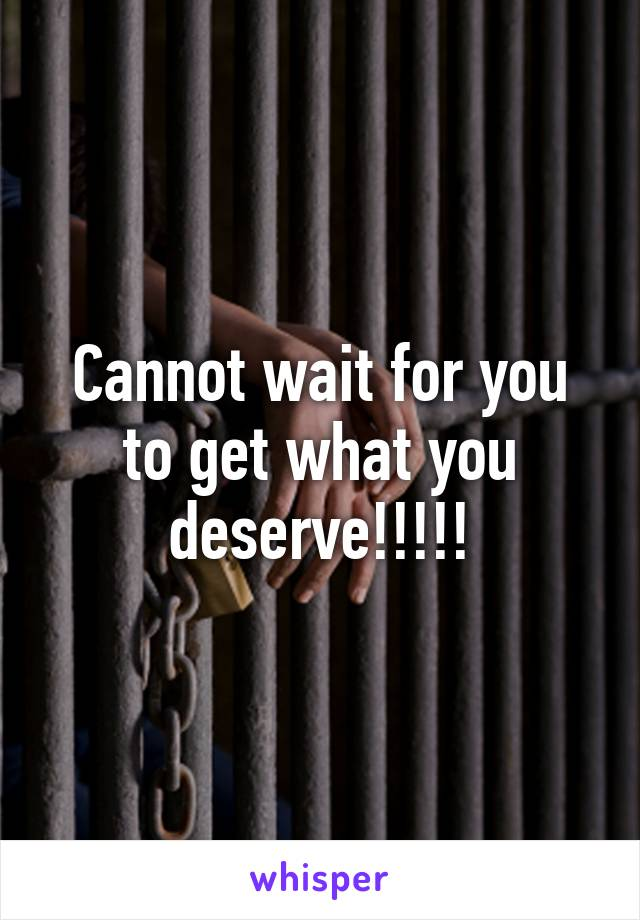 Cannot wait for you to get what you deserve!!!!!
