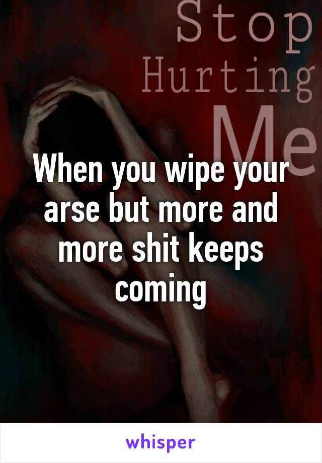 When you wipe your arse but more and more shit keeps coming