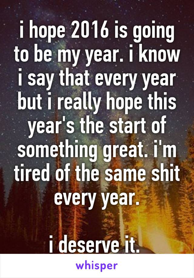 i hope 2016 is going to be my year. i know i say that every year but i really hope this year's the start of something great. i'm tired of the same shit every year.  i deserve it.