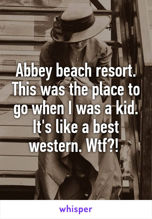 Abbey beach resort. This was the place to go when I was a kid. It's like a best western. Wtf?!