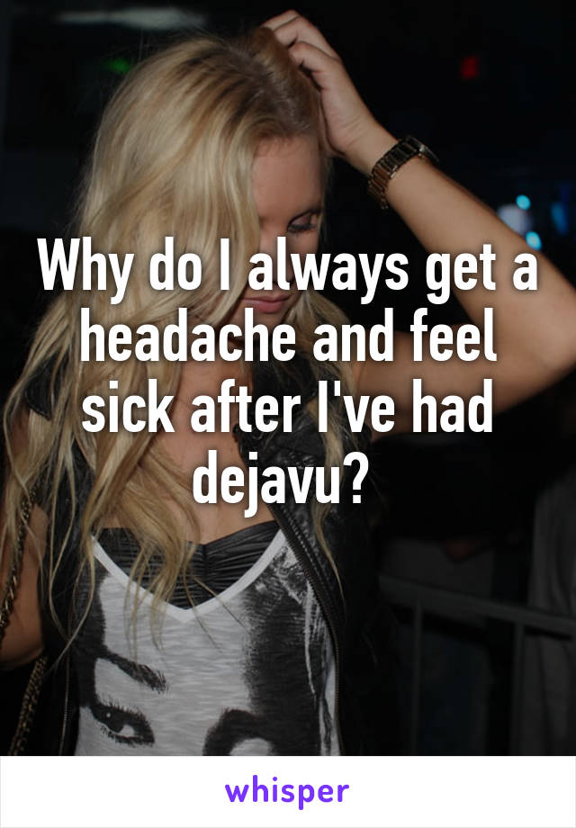 Why do I always get a headache and feel sick after I've had dejavu?