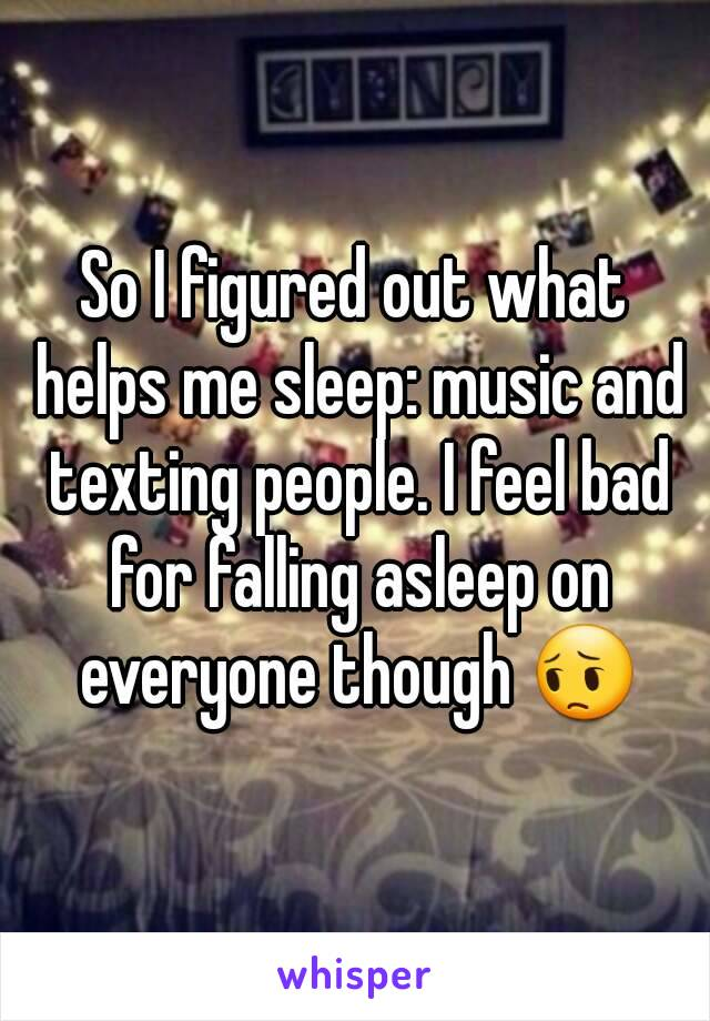So I figured out what helps me sleep: music and texting people. I feel bad for falling asleep on everyone though 😔